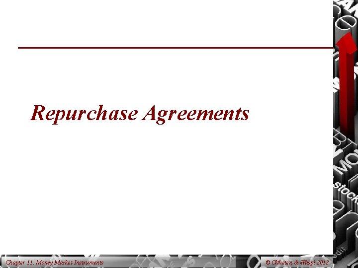Repurchase Agreements Chapter 11: Money Market Instruments © Oltheten & Waspi 2012