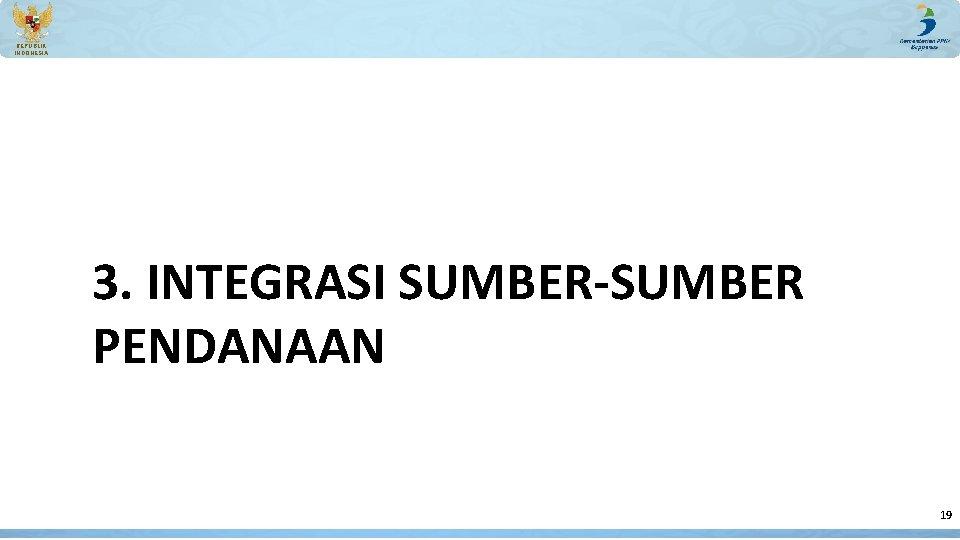 REPUBLIK INDONESIA 3. INTEGRASI SUMBER-SUMBER PENDANAAN 19