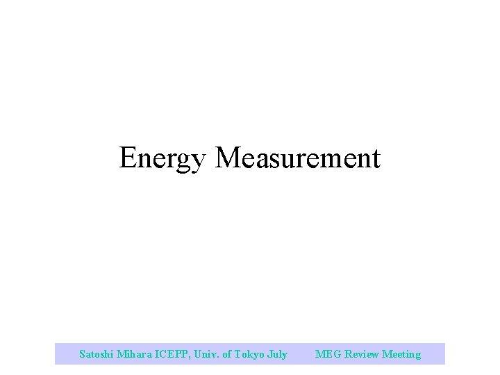 Energy Measurement Satoshi Mihara ICEPP, Univ. of Tokyo July 2003 MEG Review Meeting