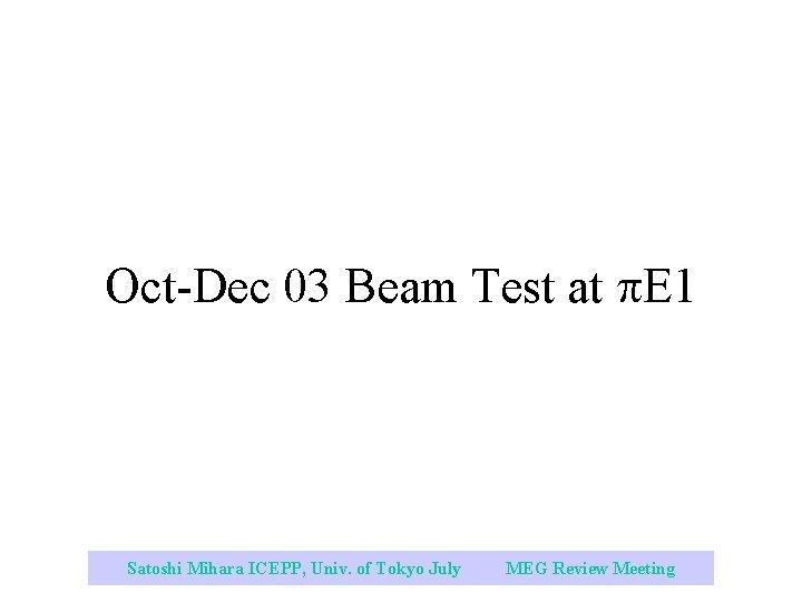 Oct-Dec 03 Beam Test at E 1 Satoshi Mihara ICEPP, Univ. of Tokyo July
