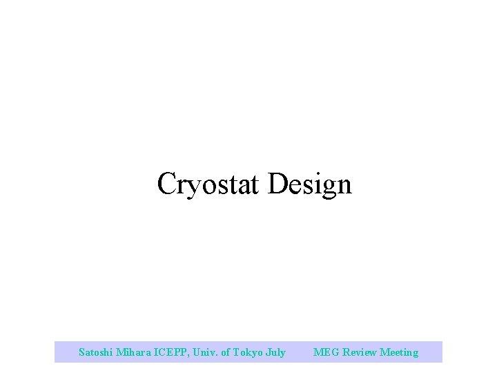 Cryostat Design Satoshi Mihara ICEPP, Univ. of Tokyo July 2003 MEG Review Meeting