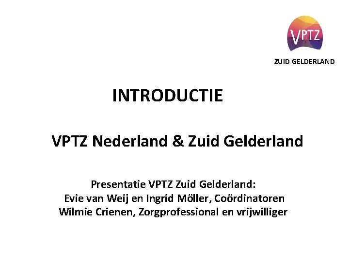 ZUID GELDERLAND INTRODUCTIE VPTZ Nederland & Zuid Gelderland Presentatie VPTZ Zuid Gelderland: Evie van