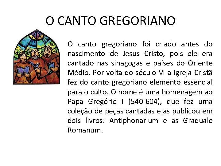 O CANTO GREGORIANO O canto gregoriano foi criado antes do nascimento de Jesus Cristo,