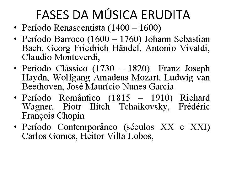 FASES DA MÚSICA ERUDITA • Período Renascentista (1400 – 1600) • Período Barroco (1600