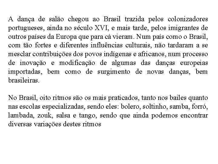 A dança de salão chegou ao Brasil trazida pelos colonizadores portugueses, ainda no século