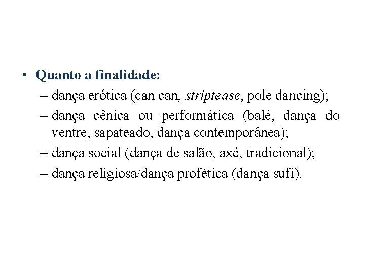 • Quanto a finalidade: – dança erótica (can can, striptease, pole dancing); –