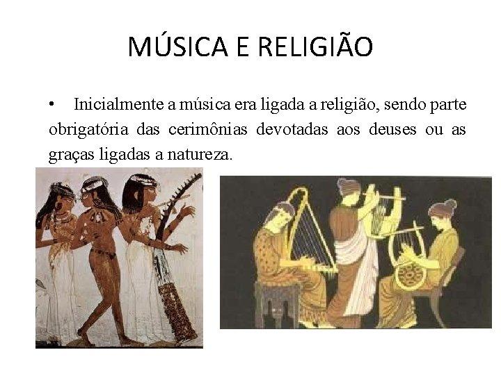 MÚSICA E RELIGIÃO • Inicialmente a música era ligada a religião, sendo parte obrigatória
