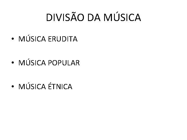 DIVISÃO DA MÚSICA • MÚSICA ERUDITA • MÚSICA POPULAR • MÚSICA ÉTNICA