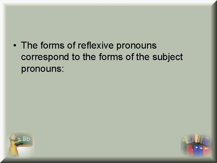 • The forms of reflexive pronouns correspond to the forms of the subject