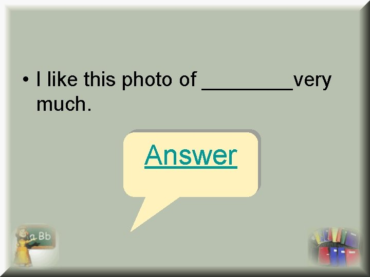• I like this photo of ____very much. Answer