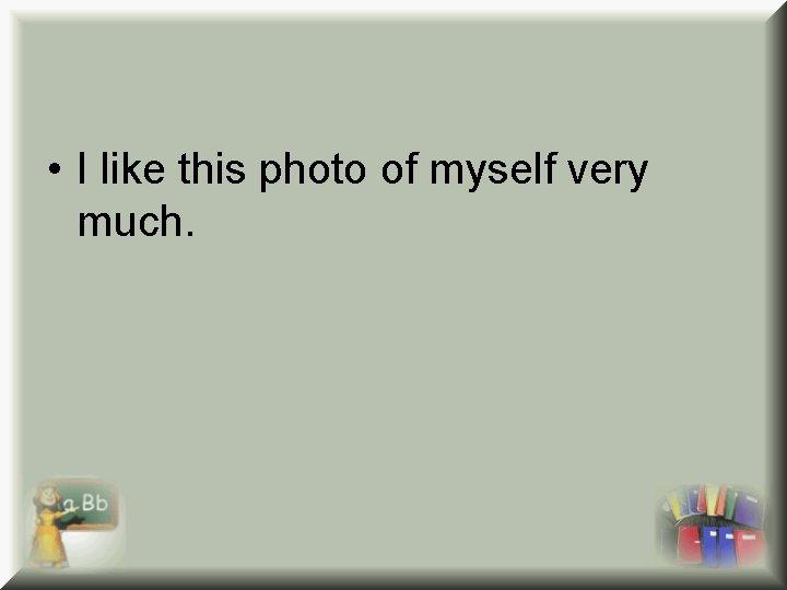 • I like this photo of myself very much.