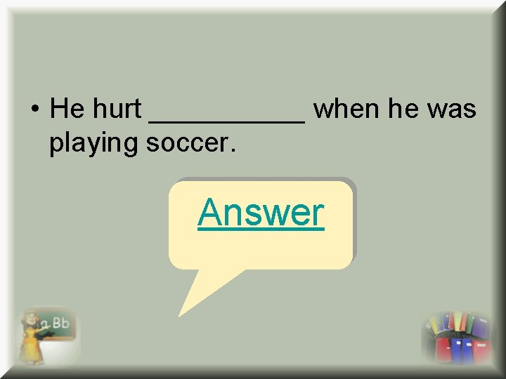 • He hurt _____ when he was playing soccer. Answer