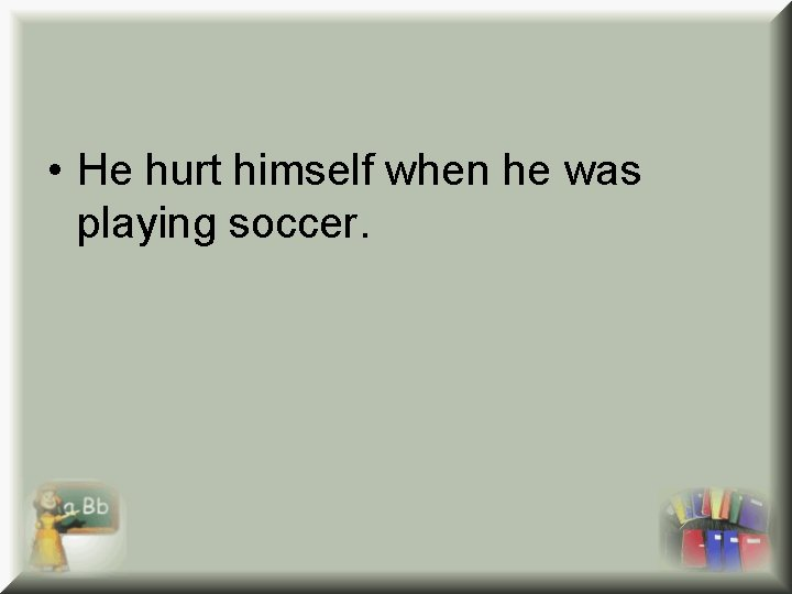 • He hurt himself when he was playing soccer.
