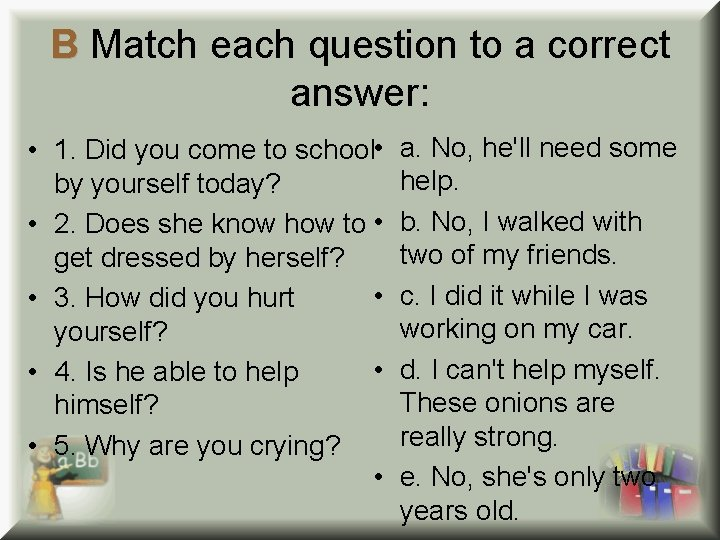 B Match each question to a correct answer: • 1. Did you come to
