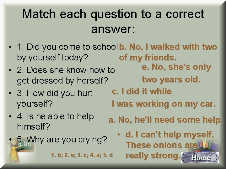 Match each question to a correct answer: • 1. Did you come to school