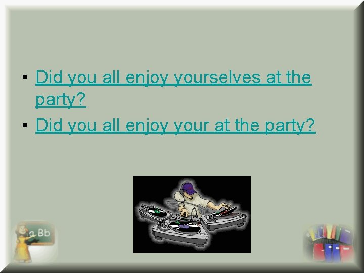 • Did you all enjoy yourselves at the party? • Did you all