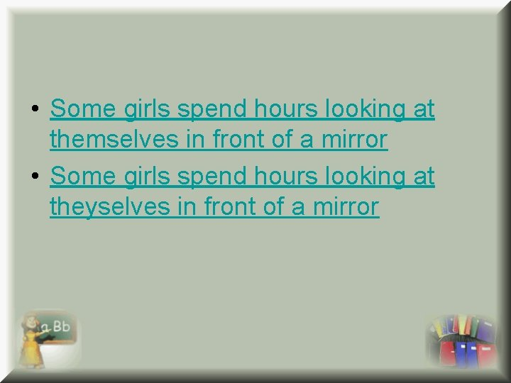 • Some girls spend hours looking at themselves in front of a mirror