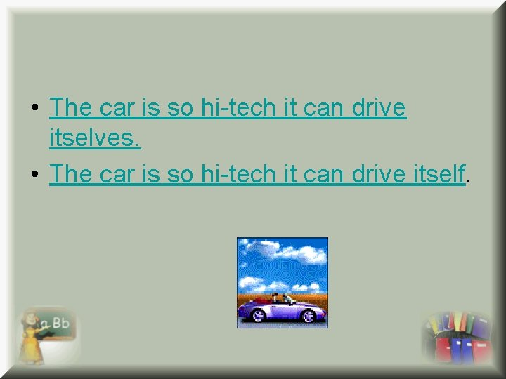• The car is so hi-tech it can drive itselves. • The car