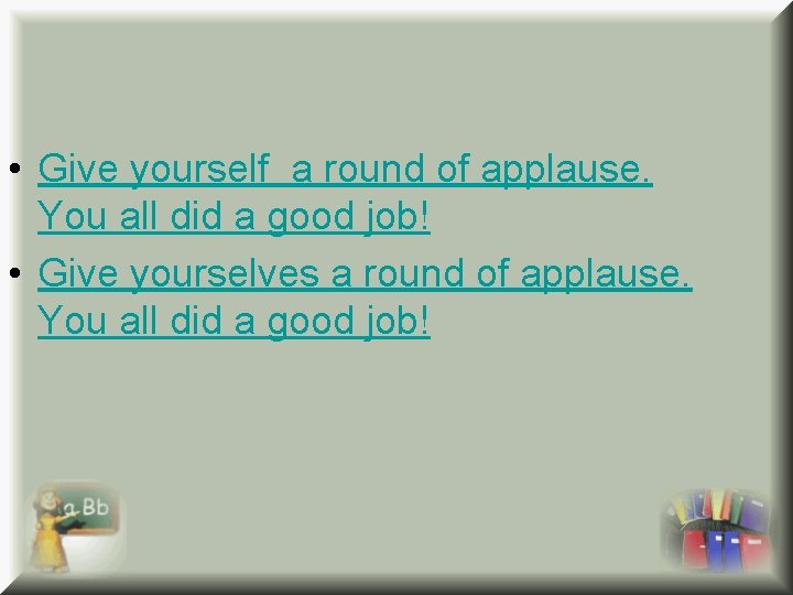 • Give yourself a round of applause. You all did a good job!