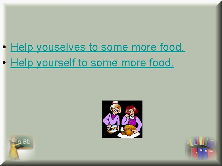 • Help youselves to some more food. • Help yourself to some more