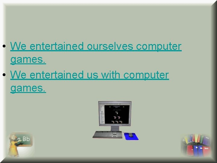 • We entertained ourselves computer games. • We entertained us with computer games.
