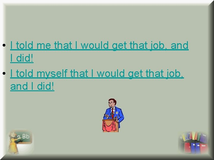 • I told me that I would get that job, and I did!