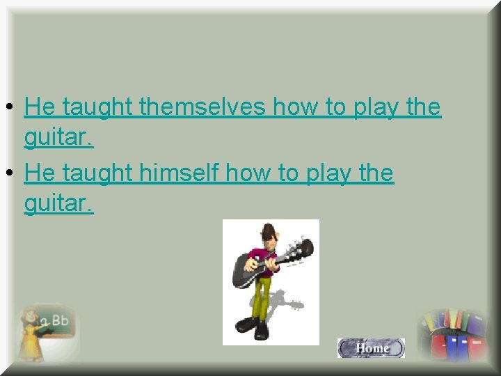 • He taught themselves how to play the guitar. • He taught himself