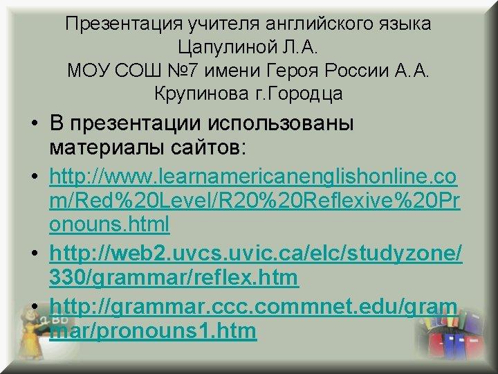 Презентация учителя английского языка Цапулиной Л. А. МОУ СОШ № 7 имени Героя России
