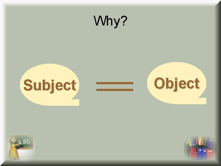 Why? Subject Object