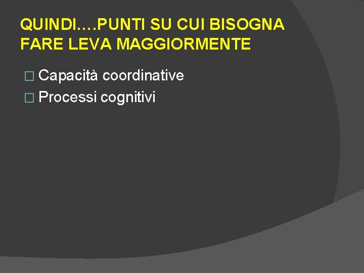 QUINDI…. PUNTI SU CUI BISOGNA FARE LEVA MAGGIORMENTE � Capacità coordinative � Processi cognitivi