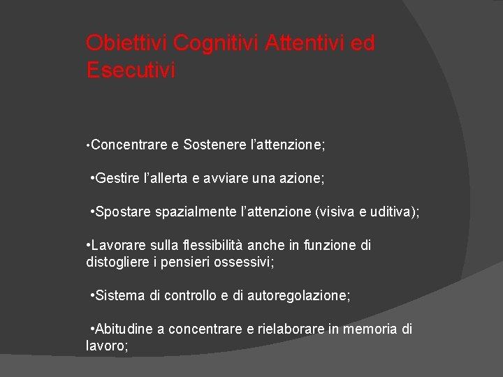 Obiettivi Cognitivi Attentivi ed Esecutivi • Concentrare e Sostenere l'attenzione; • Gestire l'allerta e
