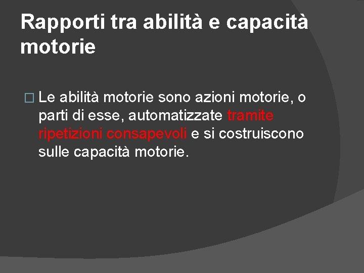 Rapporti tra abilità e capacità motorie � Le abilità motorie sono azioni motorie, o