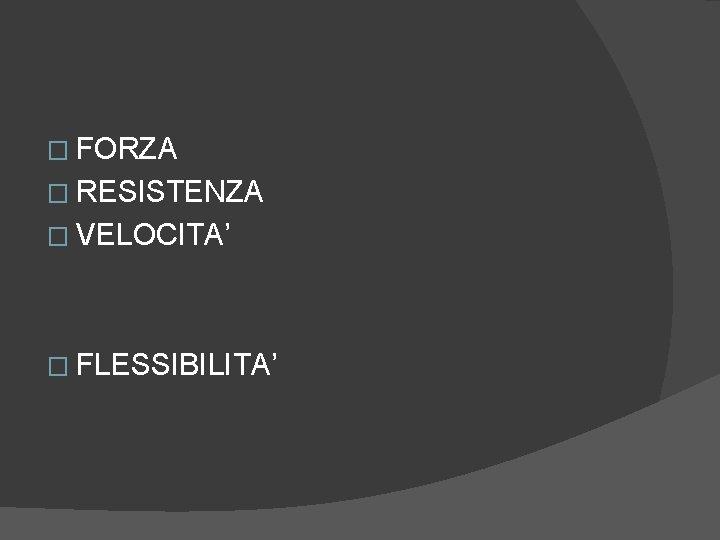 � FORZA � RESISTENZA � VELOCITA' � FLESSIBILITA'