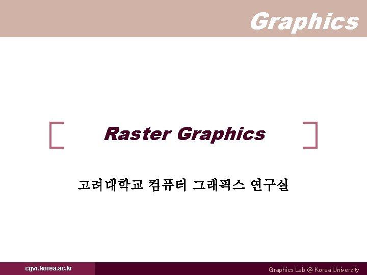 Graphics Raster Graphics 고려대학교 컴퓨터 그래픽스 연구실 cgvr. korea. ac. kr Graphics Lab @