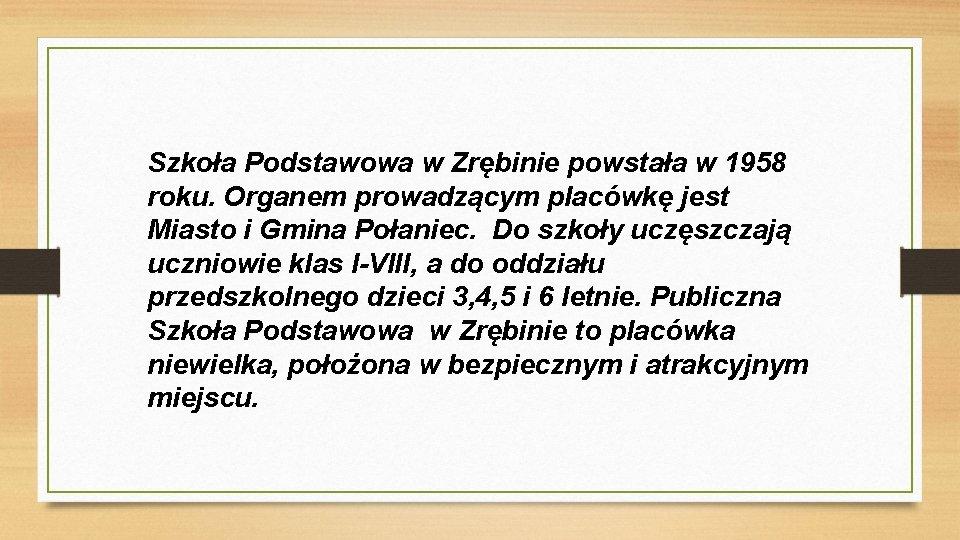 Szkoła Podstawowa w Zrębinie powstała w 1958 roku. Organem prowadzącym placówkę jest Miasto i