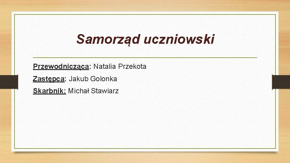 Samorząd uczniowski Przewodnicząca: Natalia Przekota Zastępca: Jakub Golonka Skarbnik: Michał Stawiarz