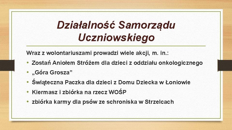 Działalność Samorządu Uczniowskiego Wraz z wolontariuszami prowadzi wiele akcji, m. in. : • •