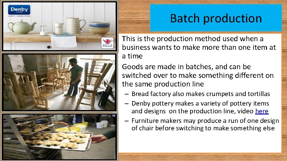 Batch production • This is the production method used when a business wants to