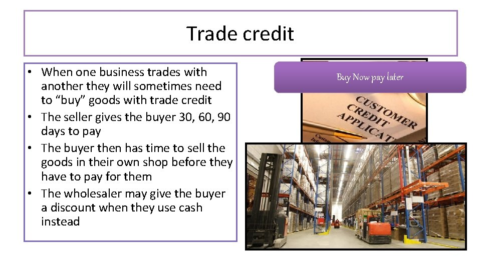 Trade credit • When one business trades with another they will sometimes need to