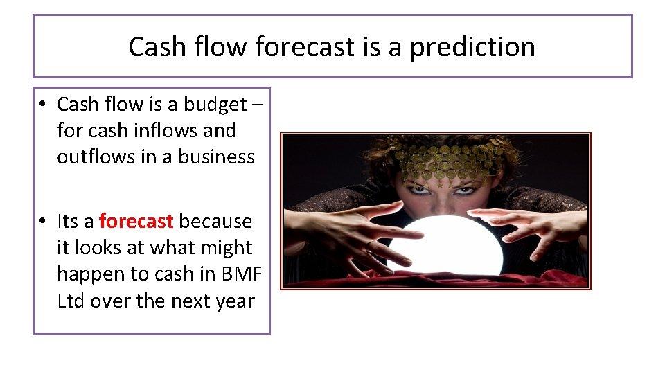 Cash flow forecast is a prediction • Cash flow is a budget – for