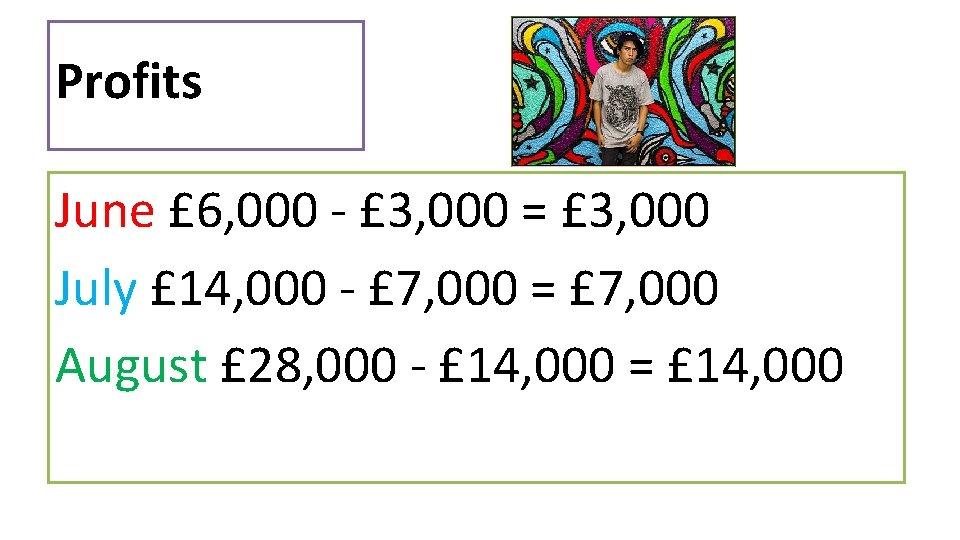 Profits June £ 6, 000 - £ 3, 000 = £ 3, 000 July