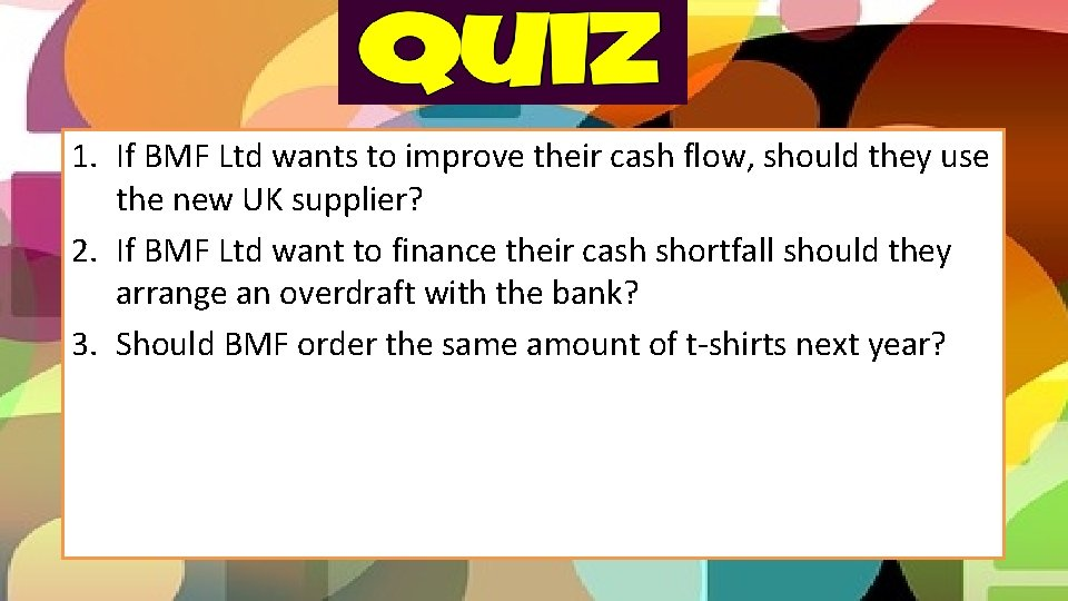 1. If BMF Ltd wants to improve their cash flow, should they use the