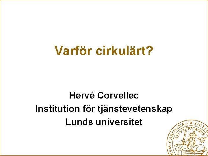 Varför cirkulärt? Hervé Corvellec Institution för tjänstevetenskap Lunds universitet