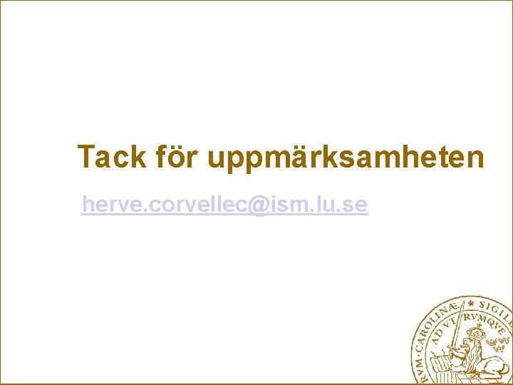 Tack för uppmärksamheten herve. corvellec@ism. lu. se