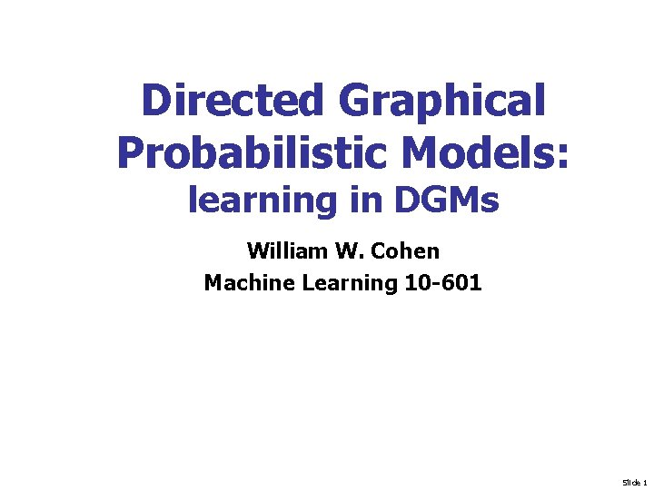 Directed Graphical Probabilistic Models: learning in DGMs William W. Cohen Machine Learning 10 -601