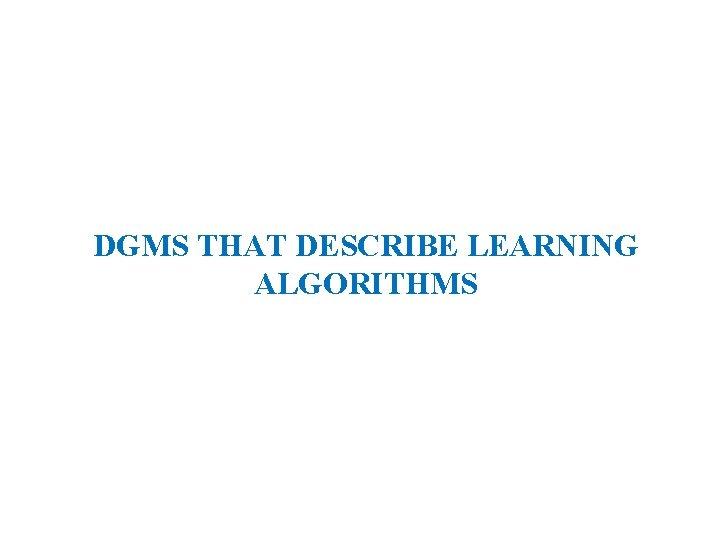 DGMS THAT DESCRIBE LEARNING ALGORITHMS