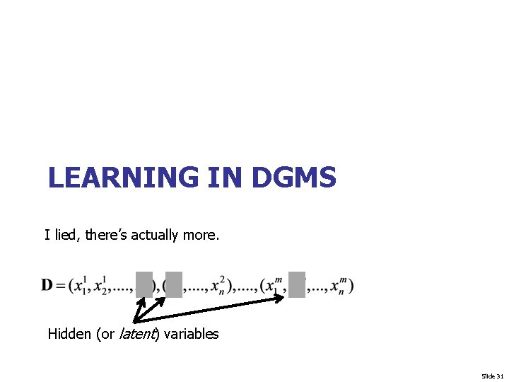 LEARNING IN DGMS I lied, there's actually more. Hidden (or latent) variables Slide 31