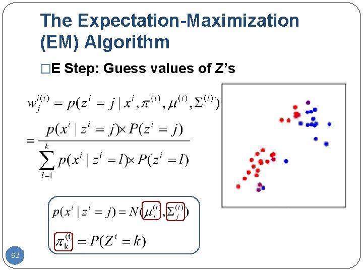 The Expectation-Maximization (EM) Algorithm �E Step: Guess values of Z's 62