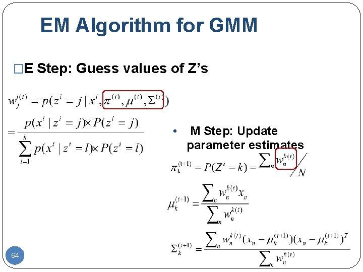 EM Algorithm for GMM �E Step: Guess values of Z's • 64 M Step: