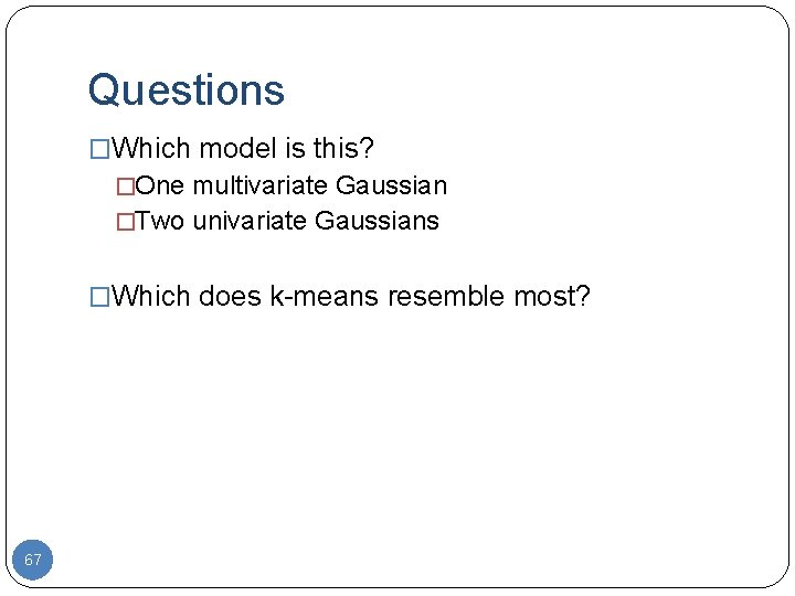 Questions �Which model is this? �One multivariate Gaussian �Two univariate Gaussians �Which does k-means